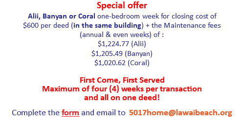 Special offer Alii, Banyan or Coral one-bedroom week for closing cost of $600 per deed (in the same building) + the Maintenance fees (annual & even weeks) of : $1,213.36 (Alii) $1,194.79 (Banyan) $1,012.58 (Coral) 